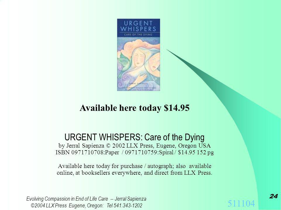 511104 Evolving Compassion in End of Life Care -- Jerral Sapienza ©2004 LLX Press Eugene, Oregon: Tel 541.343-1202 23 Training Materials to assist with discussion groups: Available online from LLX Press Urgent Whispers training site: http:// WWW.LLX.COM / UW / Train / –T–This PowerPoint presentation and handout available.
