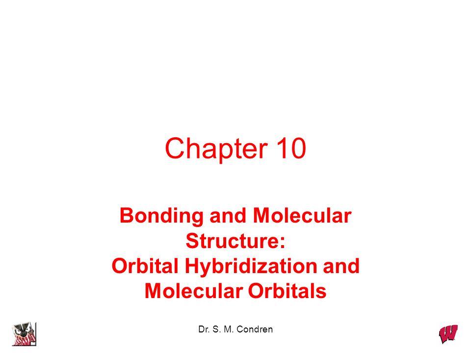 Dr. S. M. Condren Chapter 10 Bonding and Molecular Structure: Orbital Hybridization and Molecular Orbitals