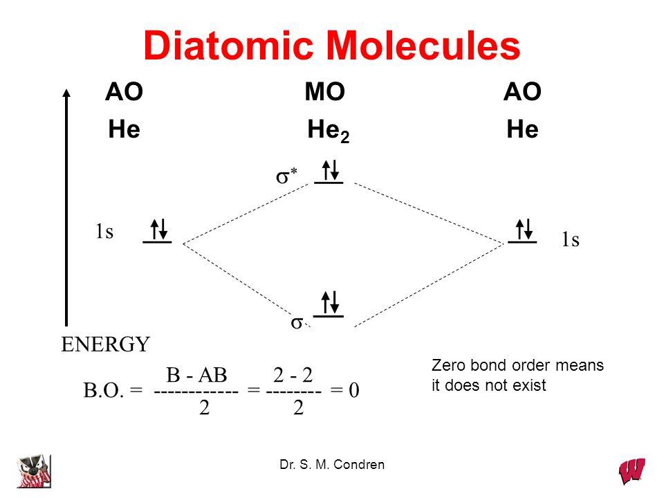Dr. S. M. Condren Diatomic Molecules AOMOAO HeHe 2 He 1s ENERGY 1s B - AB 2 - 2 B.O. = ------------ = -------- = 0 2 2 Zero bond order means it does n