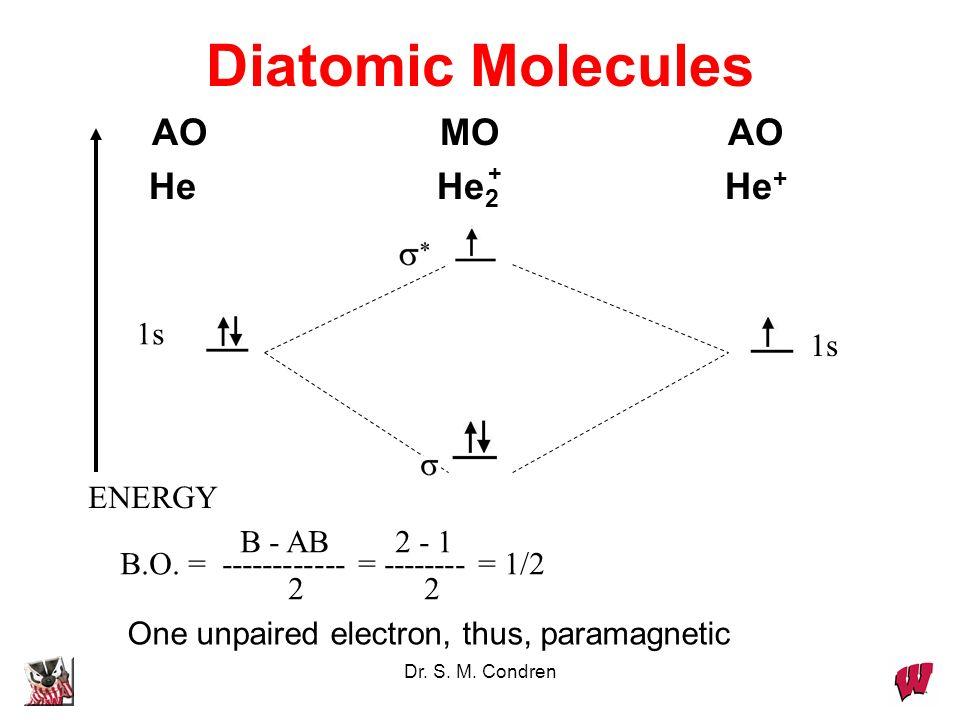 Dr. S. M. Condren Diatomic Molecules AOMOAO HeHe 2 He + 1s ENERGY 1s B - AB 2 - 1 B.O. = ------------ = -------- = 1/2 2 2 One unpaired electron, thus
