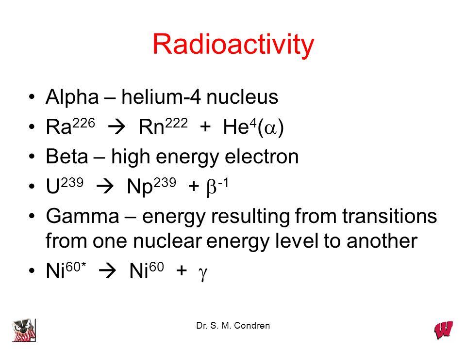 Dr. S. M. Condren Radioactivity Alpha – helium-4 nucleus Ra 226 Rn 222 + He 4 ( ) Beta – high energy electron U 239 Np 239 + -1 Gamma – energy resulti