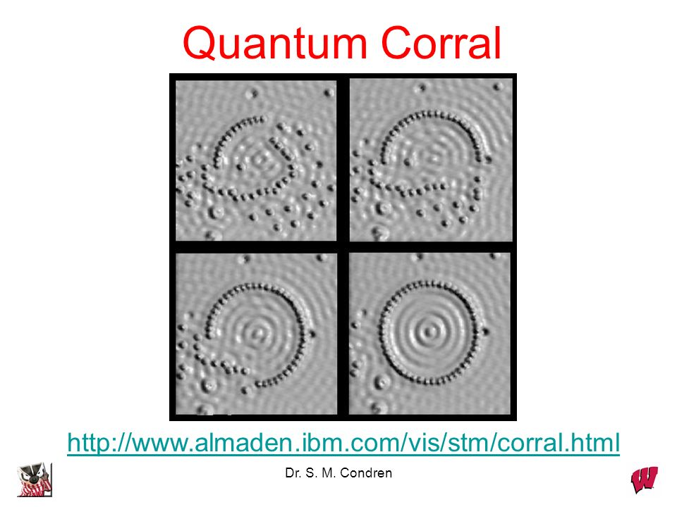 Dr. S. M. Condren Quantum Corral http://www.almaden.ibm.com/vis/stm/corral.html