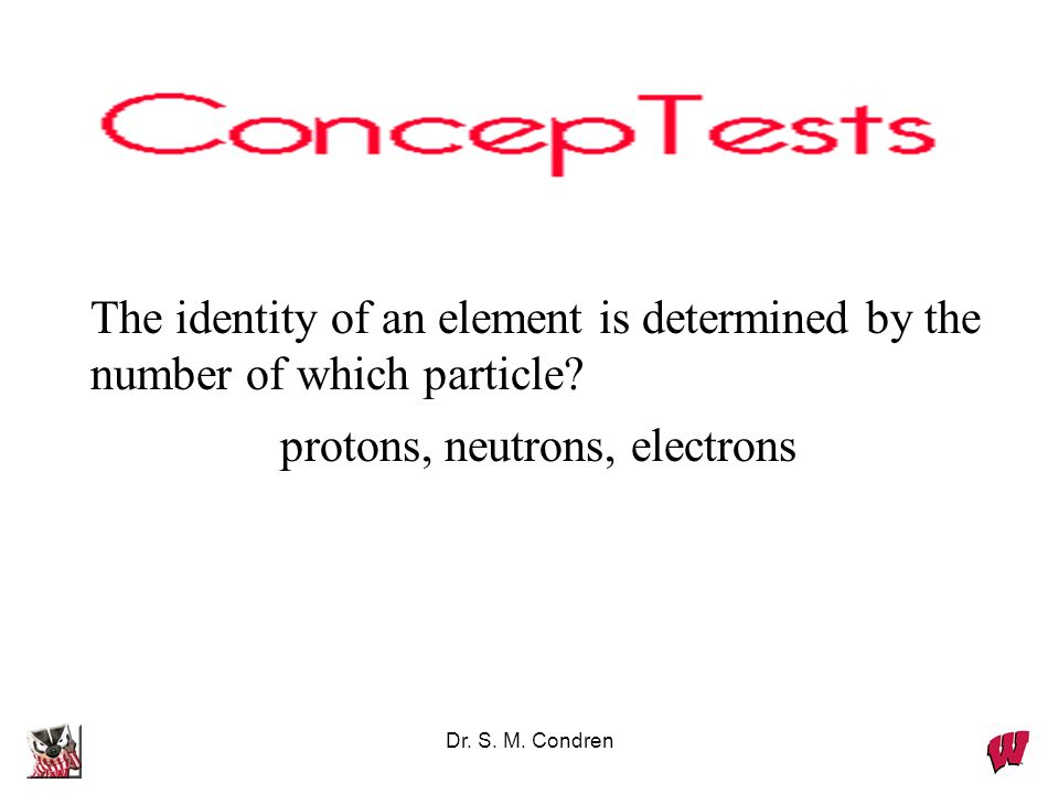 Dr. S. M. Condren The identity of an element is determined by the number of which particle? protons, neutrons, electrons