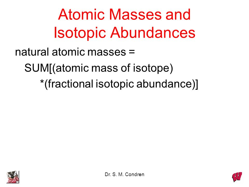 Dr. S. M. Condren Atomic Masses and Isotopic Abundances natural atomic masses = SUM[(atomic mass of isotope) *(fractional isotopic abundance)]