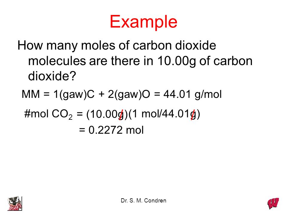 Dr. S. M. Condren Example How many moles of carbon dioxide molecules are there in 10.00g of carbon dioxide? MM = 1(gaw)C + 2(gaw)O = 44.01 g/mol #mol