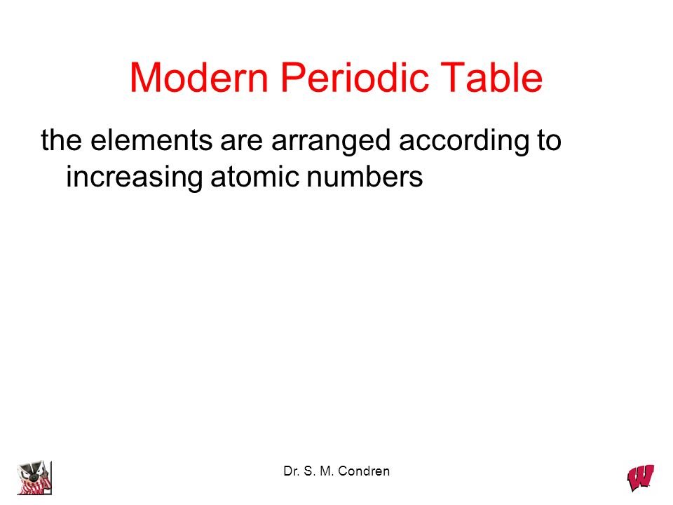 Dr. S. M. Condren Modern Periodic Table the elements are arranged according to increasing atomic numbers