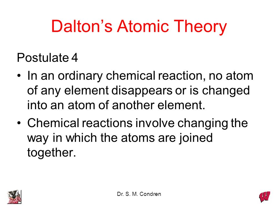 Dr. S. M. Condren Daltons Atomic Theory Postulate 4 In an ordinary chemical reaction, no atom of any element disappears or is changed into an atom of