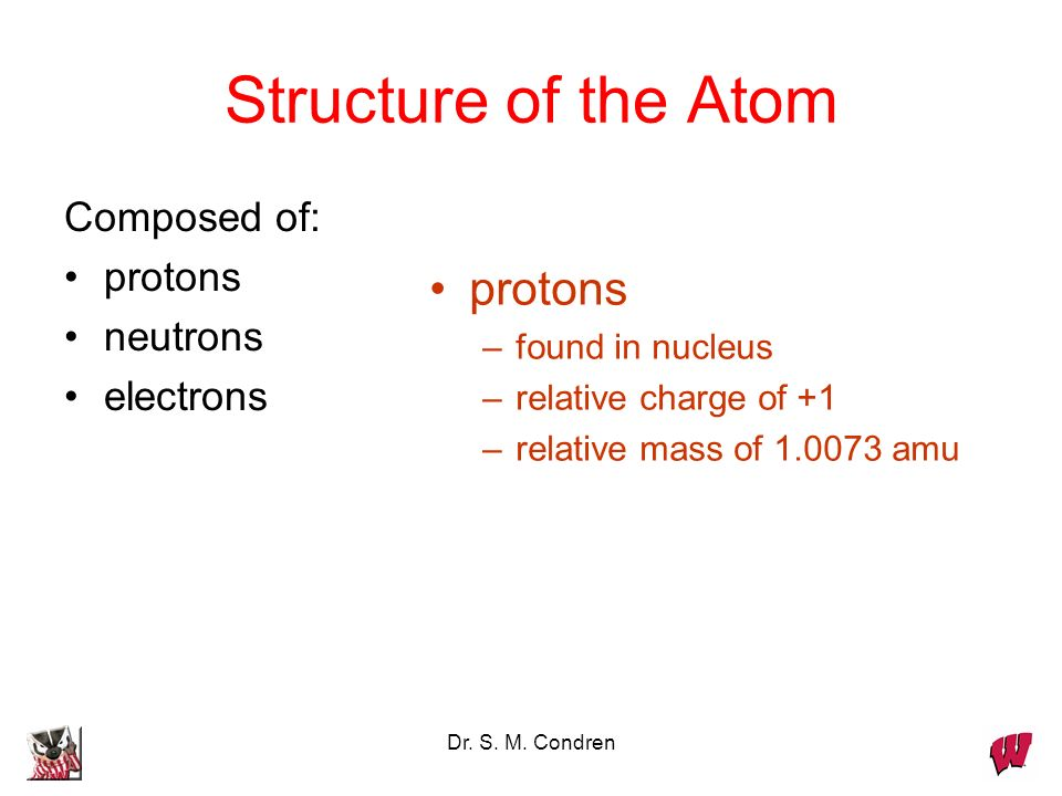 Dr. S. M. Condren Structure of the Atom Composed of: protons neutrons electrons protons –found in nucleus –relative charge of +1 –relative mass of 1.0
