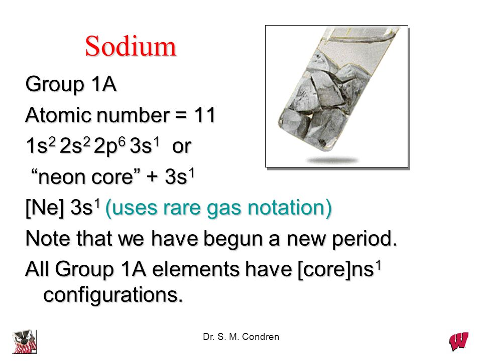 Dr. S. M. Condren Group 1A Atomic number = 11 1s 2 2s 2 2p 6 3s 1 or neon core + 3s 1 neon core + 3s 1 [Ne] 3s 1 (uses rare gas notation) Note that we