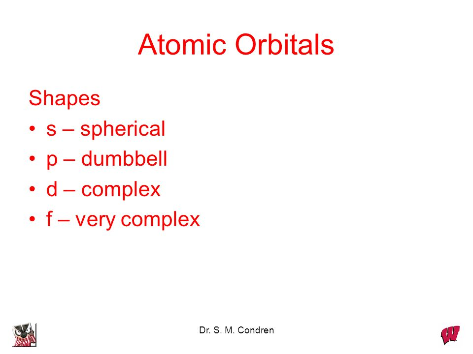 Dr. S. M. Condren Atomic Orbitals Shapes s – spherical p – dumbbell d – complex f – very complex