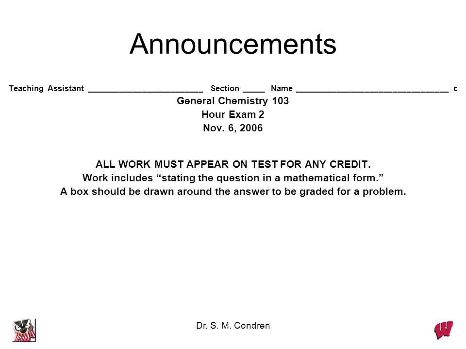 Dr. S. M. Condren Announcements Teaching Assistant _________________________ Section _____ Name _________________________________ c General Chemistry