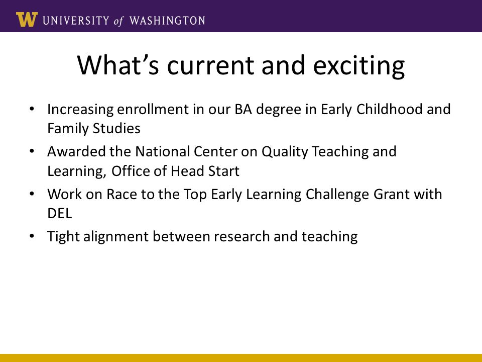 Whats current and exciting Increasing enrollment in our BA degree in Early Childhood and Family Studies Awarded the National Center on Quality Teaching and Learning, Office of Head Start Work on Race to the Top Early Learning Challenge Grant with DEL Tight alignment between research and teaching