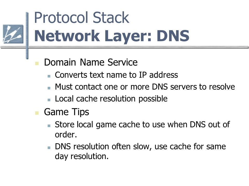 Protocol Stack Network Layer: DNS Domain Name Service Converts text name to IP address Must contact one or more DNS servers to resolve Local cache resolution possible Game Tips Store local game cache to use when DNS out of order.