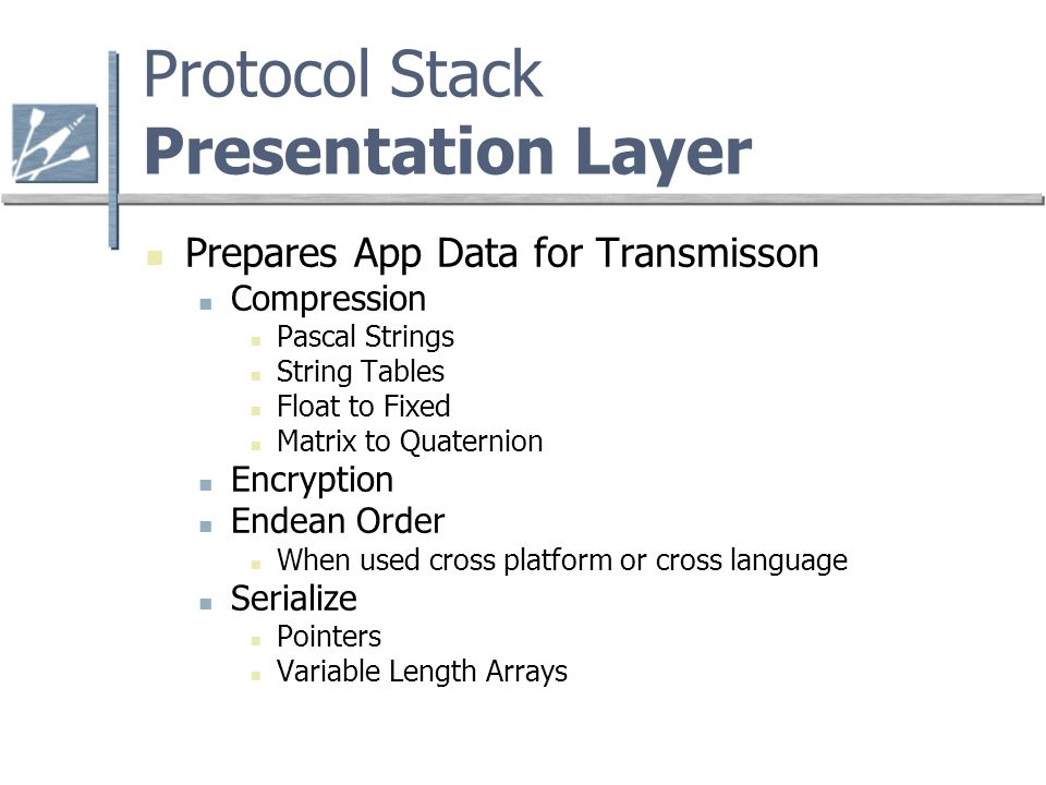 Protocol Stack Presentation Layer Prepares App Data for Transmisson Compression Pascal Strings String Tables Float to Fixed Matrix to Quaternion Encryption Endean Order When used cross platform or cross language Serialize Pointers Variable Length Arrays