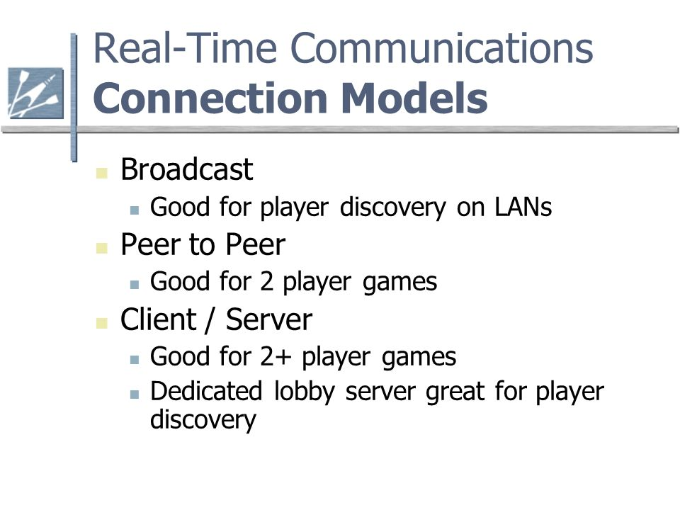 Real-Time Communications Connection Models Broadcast Good for player discovery on LANs Peer to Peer Good for 2 player games Client / Server Good for 2