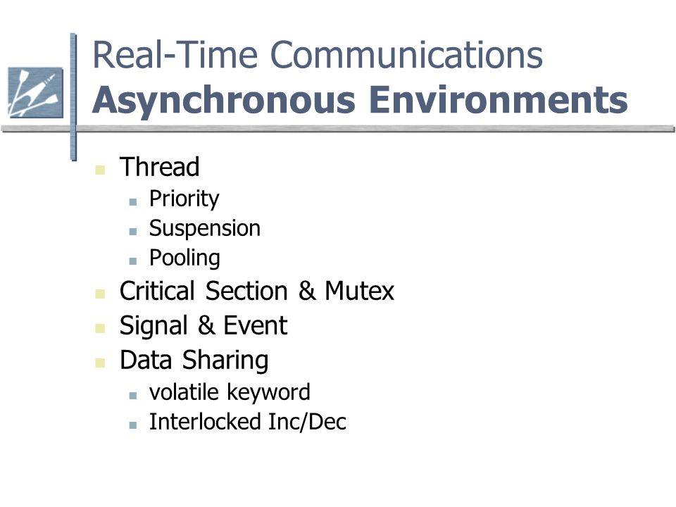 Real-Time Communications Asynchronous Environments Thread Priority Suspension Pooling Critical Section & Mutex Signal & Event Data Sharing volatile keyword Interlocked Inc/Dec