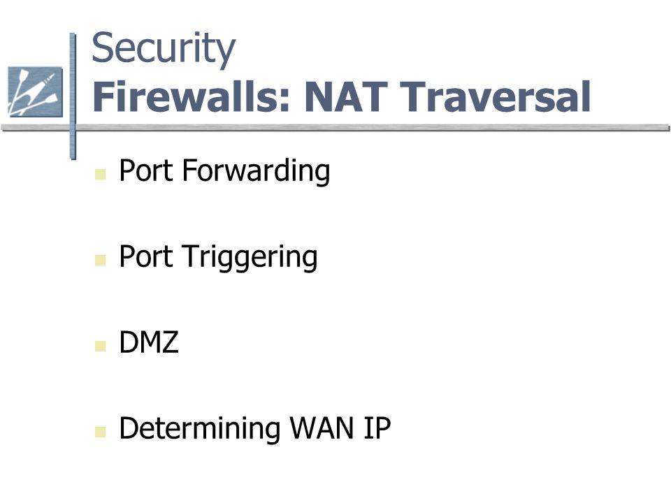 Security Firewalls: NAT Traversal Port Forwarding Port Triggering DMZ Determining WAN IP