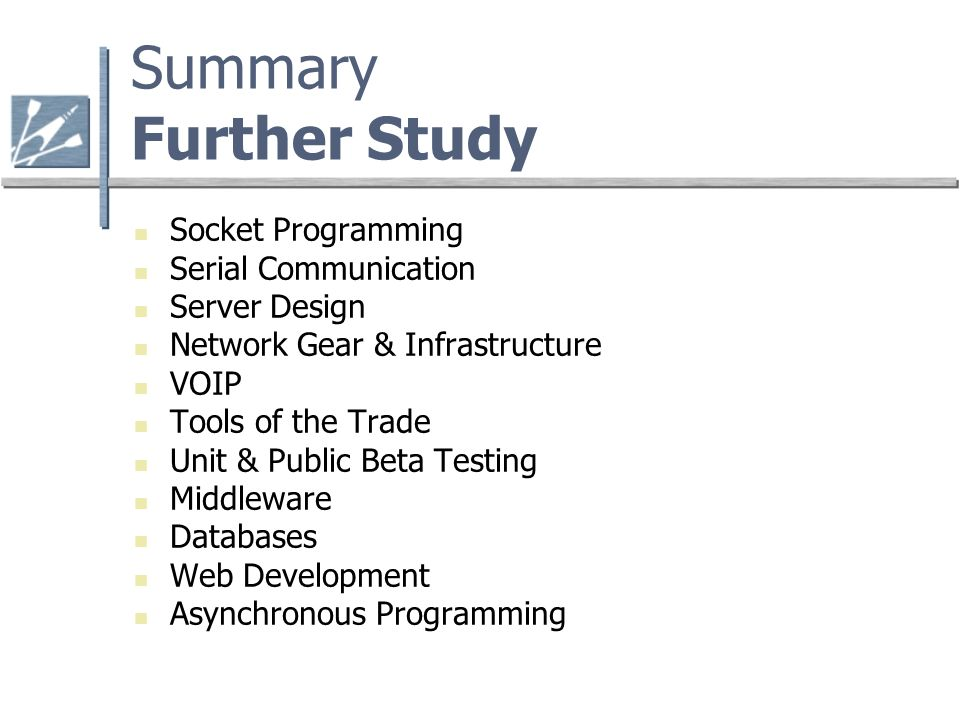 Summary Further Study Socket Programming Serial Communication Server Design Network Gear & Infrastructure VOIP Tools of the Trade Unit & Public Beta Testing Middleware Databases Web Development Asynchronous Programming