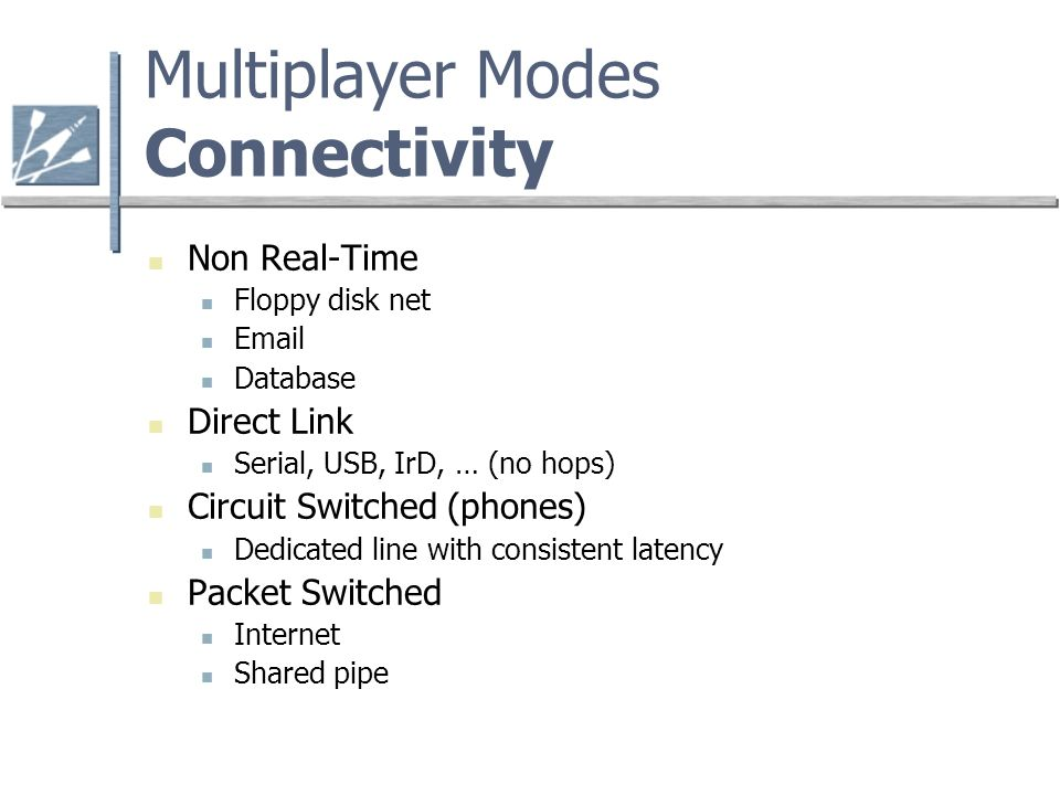 Multiplayer Modes Connectivity Non Real-Time Floppy disk net  Database Direct Link Serial, USB, IrD, … (no hops) Circuit Switched (phones) Dedicated line with consistent latency Packet Switched Internet Shared pipe