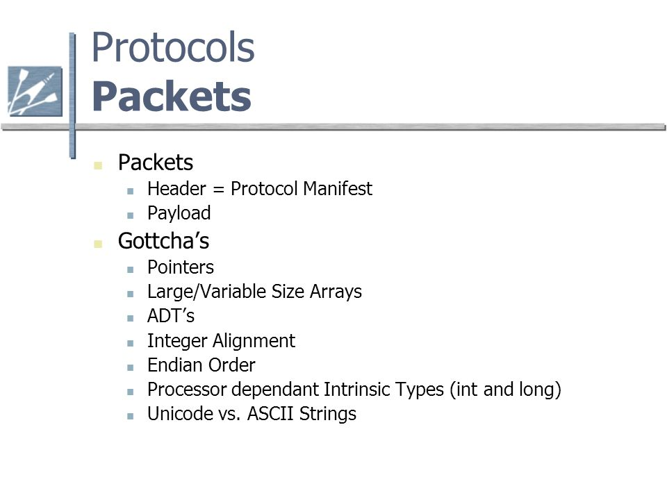 Protocols Packets Packets Header = Protocol Manifest Payload Gottchas Pointers Large/Variable Size Arrays ADTs Integer Alignment Endian Order Processor dependant Intrinsic Types (int and long) Unicode vs.
