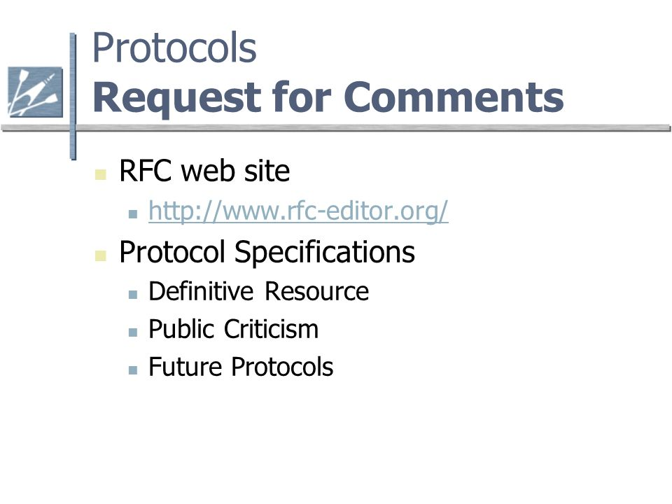 Protocols Request for Comments RFC web site http://www.rfc-editor.org/ Protocol Specifications Definitive Resource Public Criticism Future Protocols