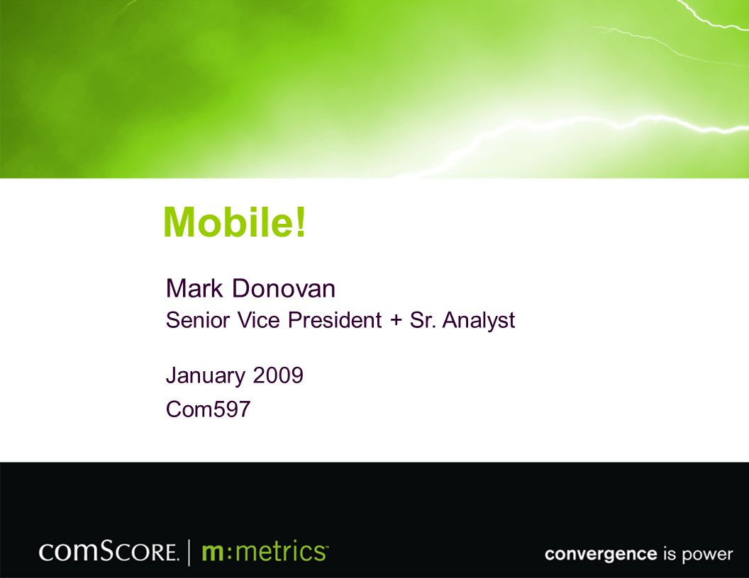 © 2008 M:METRICS, INC. Mobile! Mark Donovan Senior Vice President + Sr. Analyst January 2009 Com597