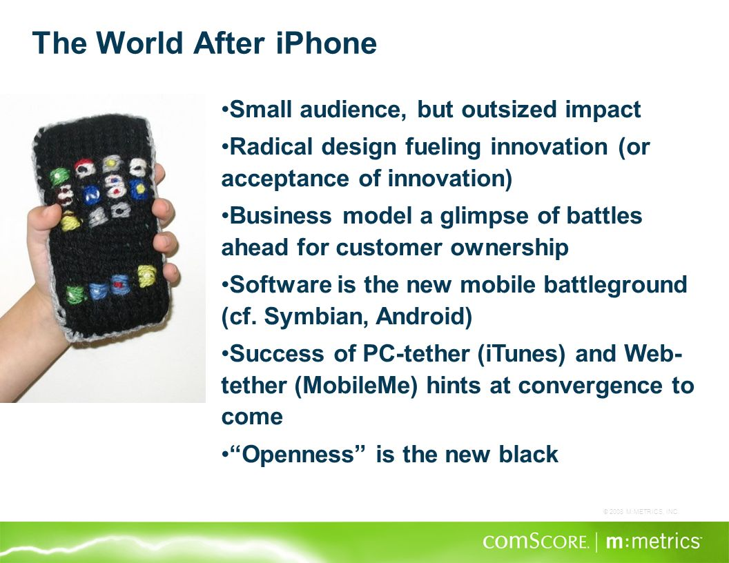 © 2008 M:METRICS, INC. The World After iPhone Small audience, but outsized impact Radical design fueling innovation (or acceptance of innovation) Busi