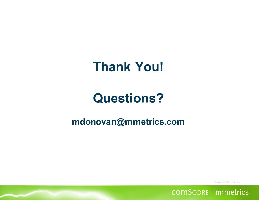 © 2008 M:METRICS, INC. Thank You! Questions? mdonovan@mmetrics.com