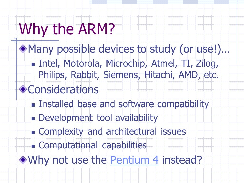 Why the ARM? Many possible devices to study (or use!)… Intel, Motorola, Microchip, Atmel, TI, Zilog, Philips, Rabbit, Siemens, Hitachi, AMD, etc. Cons