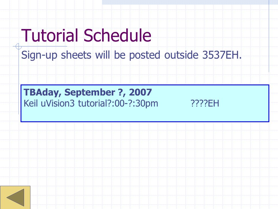 Tutorial Schedule TBAday, September ?, 2007 Keil uVision3 tutorial?:00-?:30pm????EH Sign-up sheets will be posted outside 3537EH.