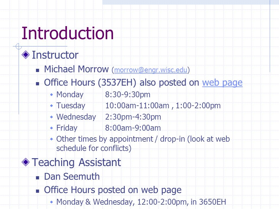 Introduction Instructor Michael Morrow (morrow@engr.wisc.edu)morrow@engr.wisc.edu Office Hours (3537EH) also posted on web pageweb page Monday8:30-9:3
