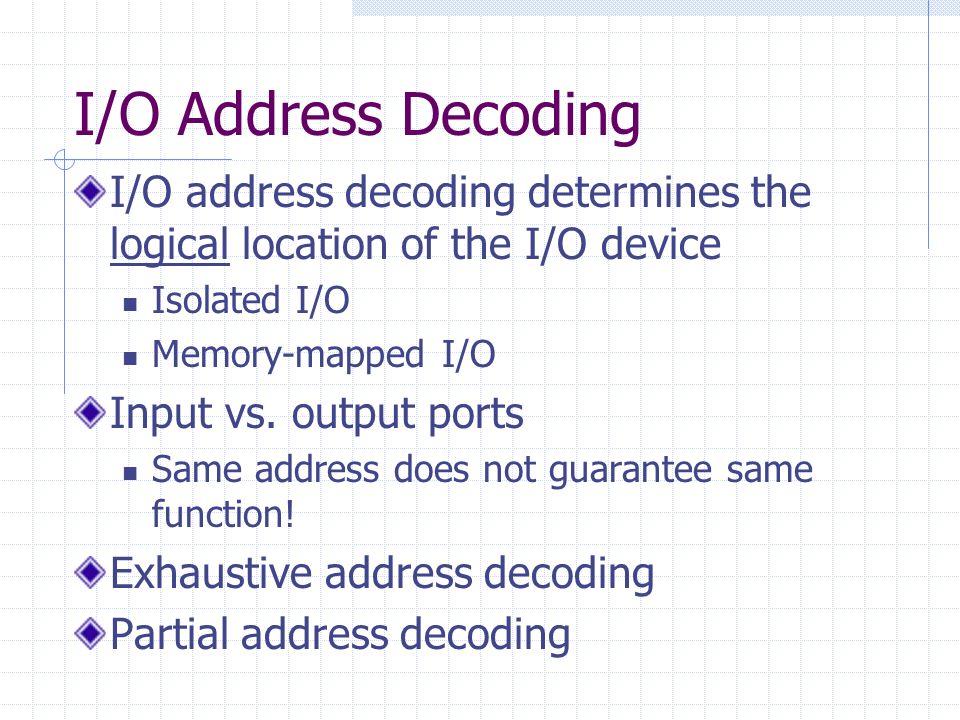 I/O Address Decoding I/O address decoding determines the logical location of the I/O device Isolated I/O Memory-mapped I/O Input vs.