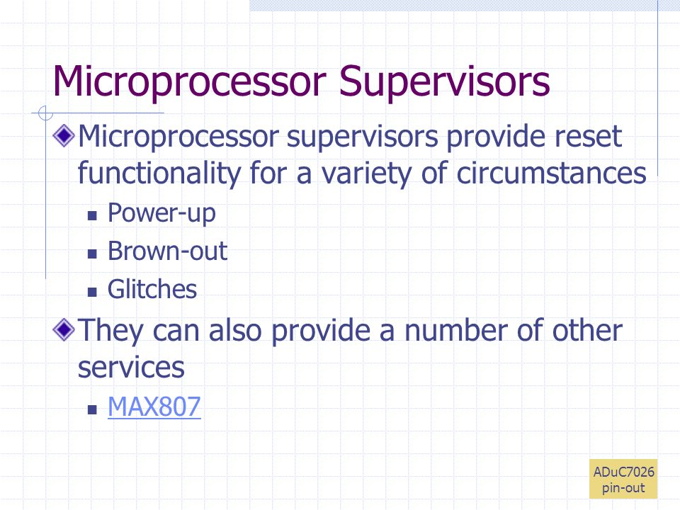 Microprocessor Supervisors Microprocessor supervisors provide reset functionality for a variety of circumstances Power-up Brown-out Glitches They can also provide a number of other services MAX807 ADuC7026 pin-out