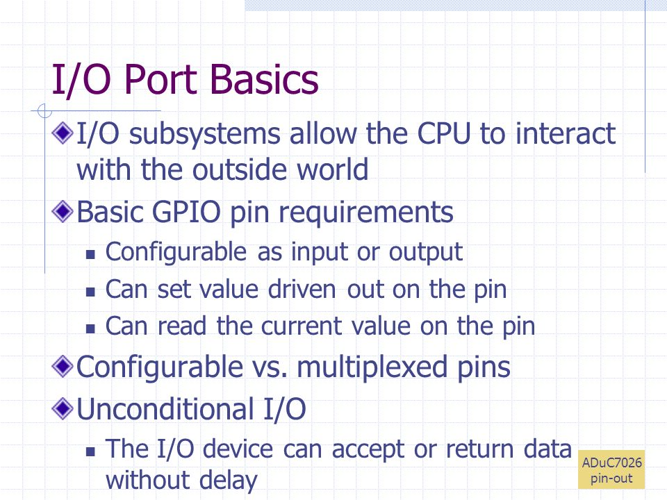 I/O Port Basics I/O subsystems allow the CPU to interact with the outside world Basic GPIO pin requirements Configurable as input or output Can set value driven out on the pin Can read the current value on the pin Configurable vs.