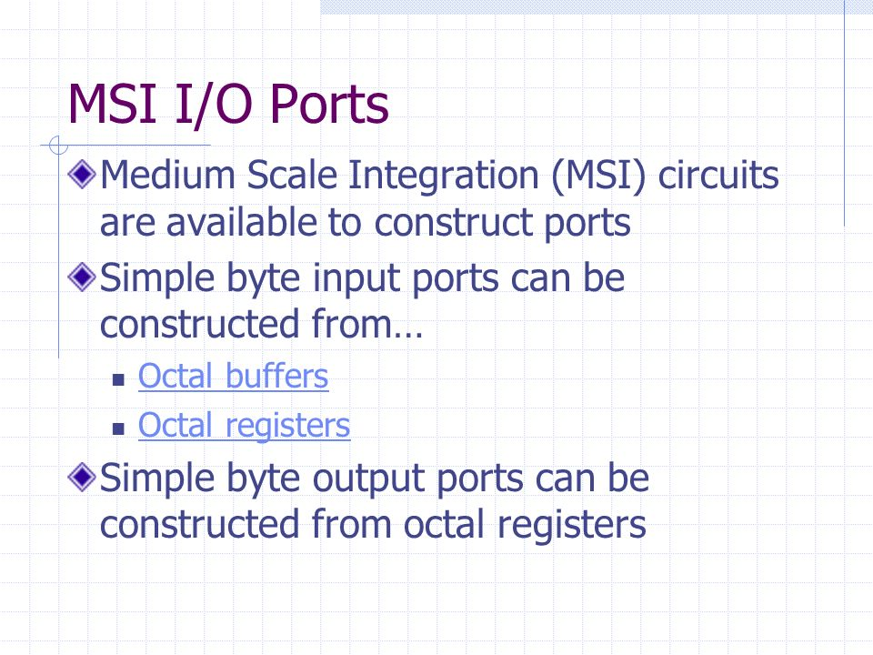 MSI I/O Ports Medium Scale Integration (MSI) circuits are available to construct ports Simple byte input ports can be constructed from… Octal buffers Octal registers Simple byte output ports can be constructed from octal registers