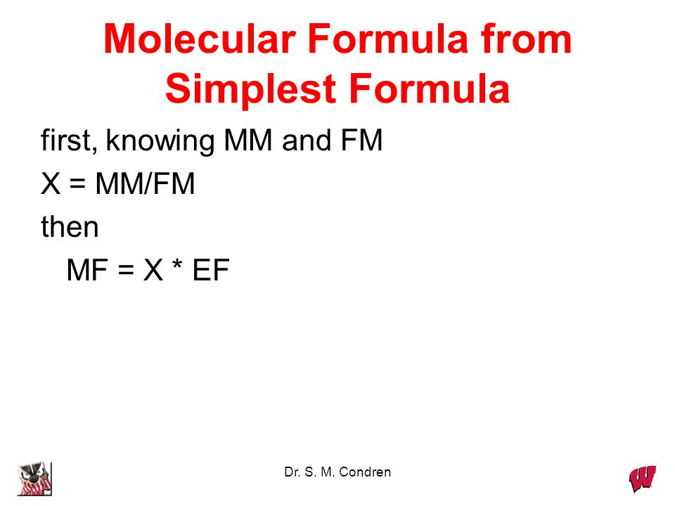 Dr. S. M. Condren Molecular Formula from Simplest Formula formula mass => FM sum of the atomic weights represented by the formula molar mass = MM = X