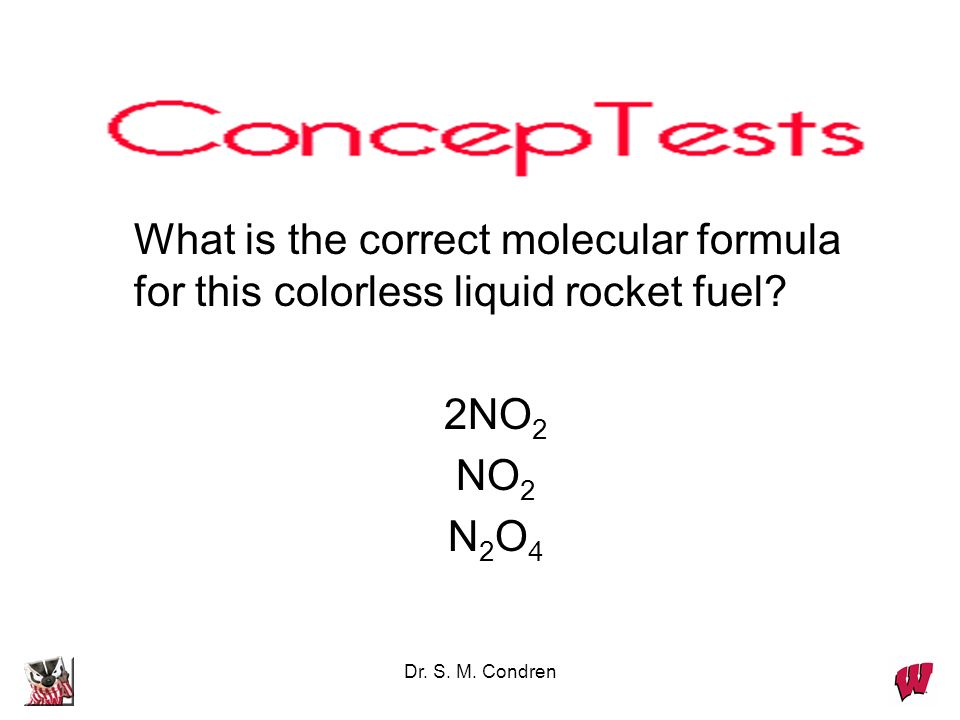 Dr. S. M. Condren EXAMPLE: A colorless liquid used in rocket engines, whose empirical formula is NO 2, has a molar mass of 92.0. What is the molecular