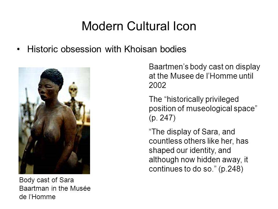 Modern Cultural Icon Historic obsession with Khoisan bodies Baartmens body cast on display at the Musee de lHomme until 2002 The historically privileg