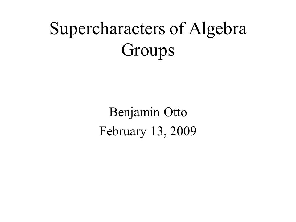 Supercharacters of Algebra Groups Benjamin Otto February 13, 2009