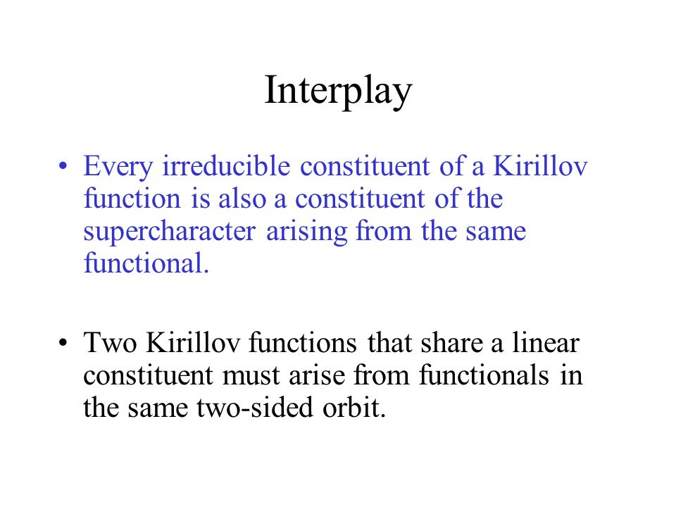 Interplay Every irreducible constituent of a Kirillov function is also a constituent of the supercharacter arising from the same functional. Two Kiril