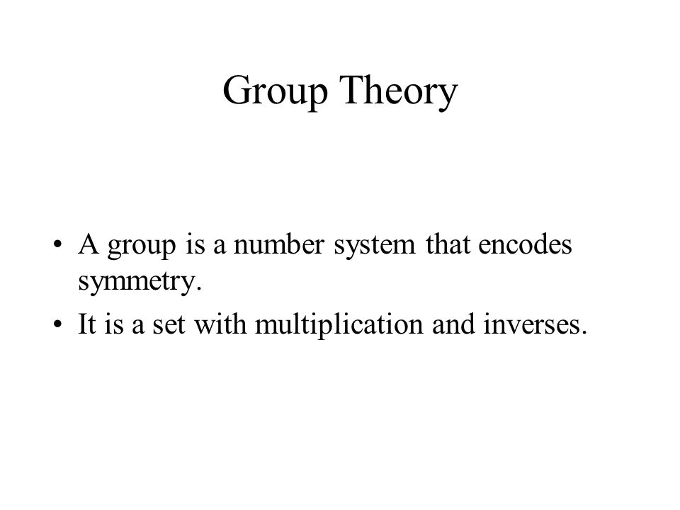 Group Theory A group is a number system that encodes symmetry. It is a set with multiplication and inverses.