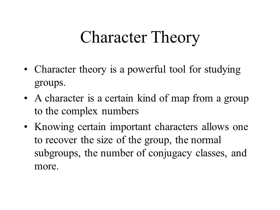 Character Theory Character theory is a powerful tool for studying groups. A character is a certain kind of map from a group to the complex numbers Kno