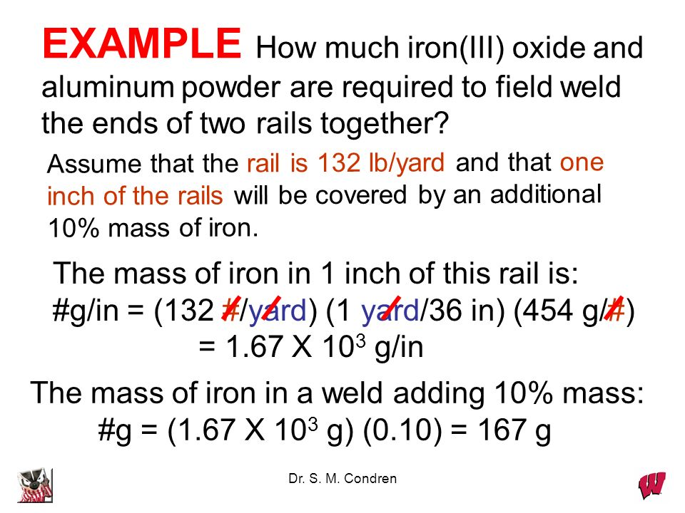 Dr. S. M. Condren EXAMPLE How much iron(III) oxide and aluminum powder are required to field weld the ends of two rails together?