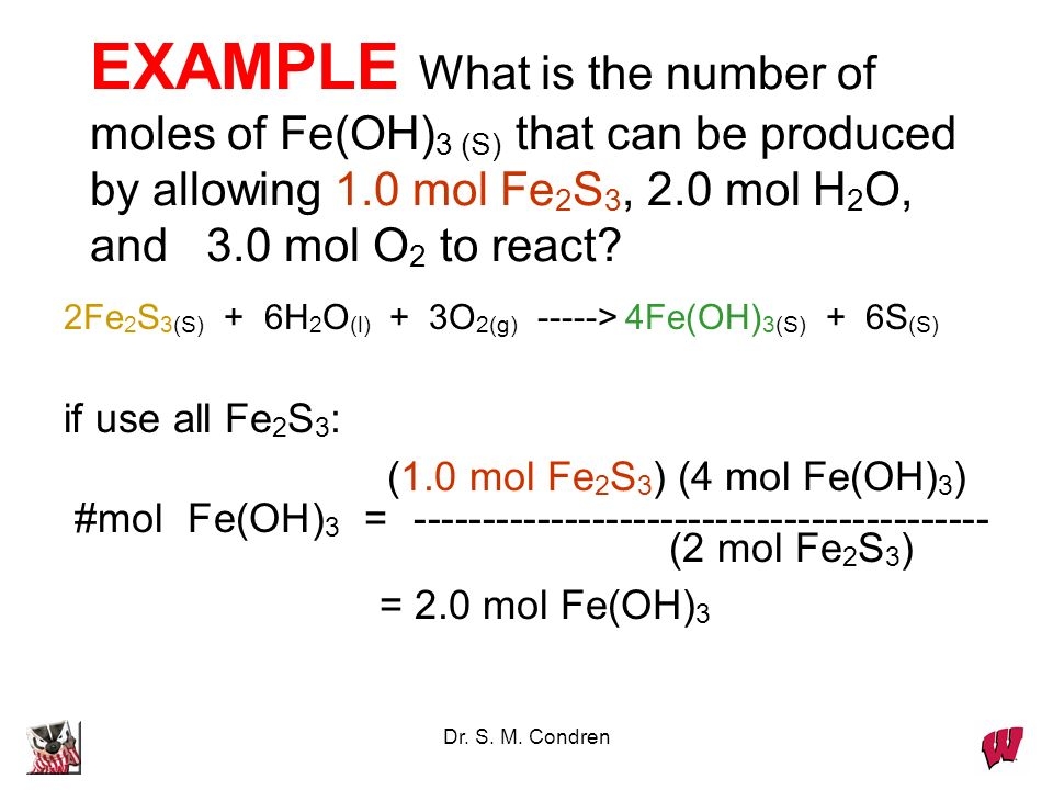 Dr. S. M. Condren EXAMPLE What is the number of moles of Fe(OH) 3 (S) that can be produced by allowing 1.0 mol Fe 2 S 3, 2.0 mol H 2 O, and 3.0 mol O
