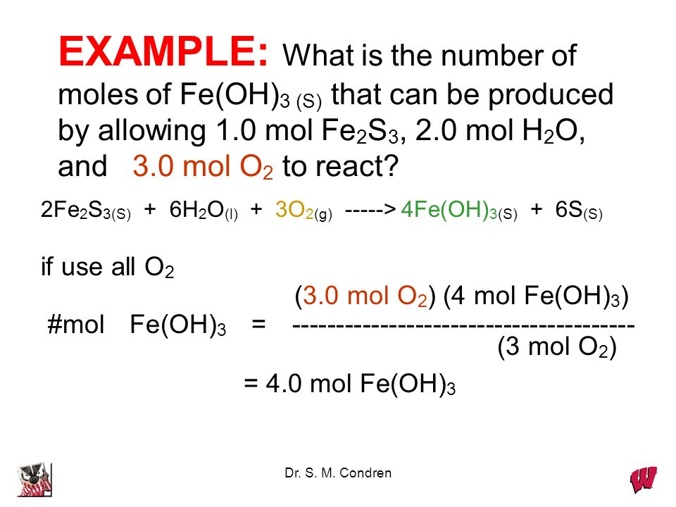 Dr. S. M. Condren EXAMPLE: What is the number of moles of Fe(OH) 3 (S) that can be produced by allowing 1.0 mol Fe 2 S 3, 2.0 mol H 2 O, and 3.0 mol O