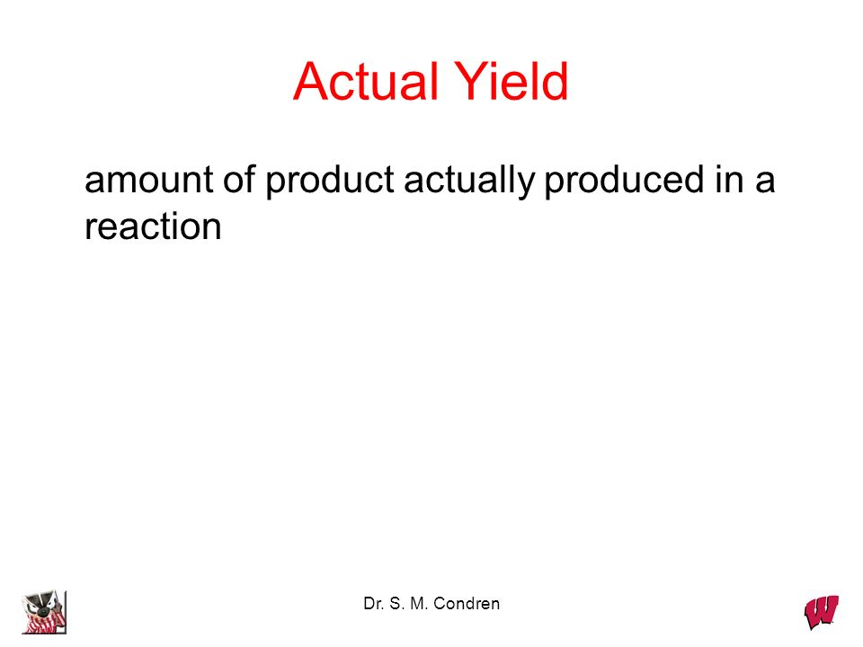 Dr. S. M. Condren Theoretical Yield the amount of product produced by a reaction based on the amount of the limiting reactant