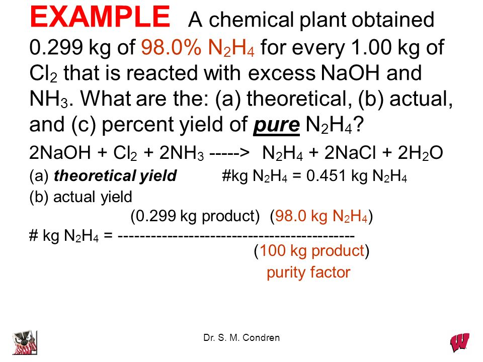 Dr. S. M. Condren EXAMPLE A chemical plant obtained 0.299 kg of 98.0% N 2 H 4 for every 1.00 kg of Cl 2 that is reacted with excess NaOH and NH 3. Wha