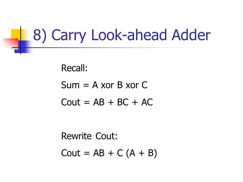 8) Carry Look-ahead Adder Recall: Sum = A xor B xor C Cout = AB + BC + AC Rewrite Cout: Cout = AB + C (A + B)