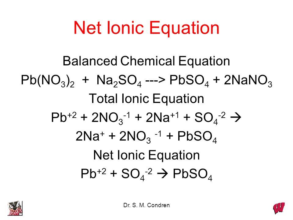 Dr. S. M. Condren Net Ionic Equation Balanced Chemical Equation Pb(NO 3 ) 2 + Na 2 SO 4 ---> PbSO 4 + 2NaNO 3 Total Ionic Equation Pb +2 + 2NO 3 -1 +
