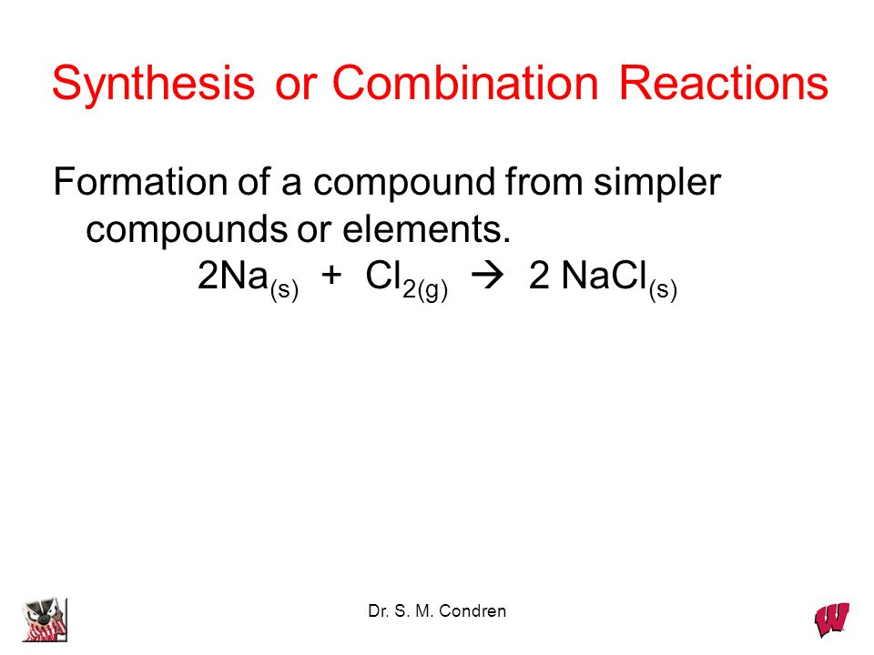 Dr. S. M. Condren Synthesis or Combination Reactions Formation of a compound from simpler compounds or elements. 2Na (s) + Cl 2(g) 2 NaCl (s)